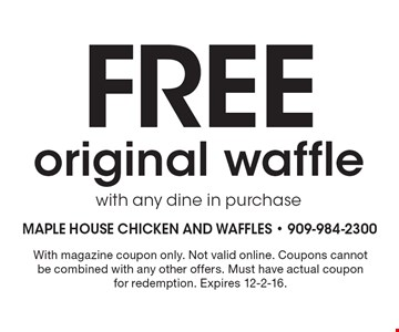 Free original waffle with any dine in purchase. With magazine coupon only. Not valid online. Coupons cannot be combined with any other offers. Must have actual coupon for redemption. Expires 12-2-16.