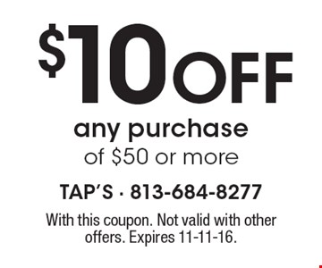 $10 Off any purchase of $50 or more. With this coupon. Not valid with other offers. Expires 11-11-16.