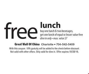 free lunch, buy one lunch & two beverages, get one lunch of equal or lesser value free dine in only - max. value $7. With this coupon. 18% gratuity will be added to the check before discount. Not valid with other offers. Only valid for dine in. Offer expires 10/28/16.