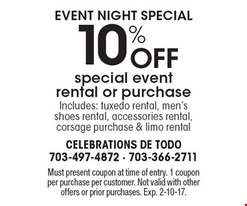 event night special 10% Off special event rental or purchase Includes: tuxedo rental, men's shoes rental, accessories rental, corsage purchase & limo rental. Must present coupon at time of entry. 1 coupon per purchase per customer. Not valid with other offers or prior purchases. Exp. 2-10-17.