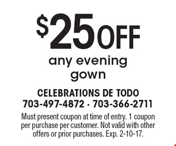 $25 Off any evening gown. Must present coupon at time of entry. 1 coupon per purchase per customer. Not valid with other offers or prior purchases. Exp. 2-10-17.