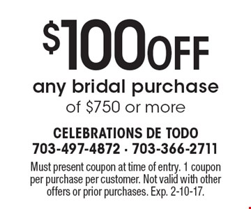 $100 Off any bridal purchase of $750 or more. Must present coupon at time of entry. 1 coupon per purchase per customer. Not valid with other offers or prior purchases. Exp. 2-10-17.