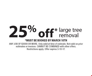 25% off* large tree removal. *Must be booked by March 10th. Any job of $2000 or more. Only valid at time of estimate. Not valid on prior estimates or invoices. Cannot be combined with other offers. Restrictions apply. Offer expires 3-10-17.