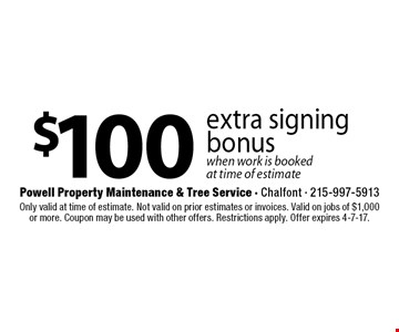 $100 extra signing bonus. When work is booked at time of estimate. Only valid at time of estimate. Not valid on prior estimates or invoices. Valid on jobs of $1,000 or more. Coupon may be used with other offers. Restrictions apply. Offer expires 4-7-17.