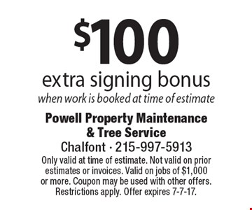 $100 extra signing bonus when work is booked at time of estimate. Only valid at time of estimate. Not valid on prior estimates or invoices. Valid on jobs of $1,000 or more. Coupon may be used with other offers. Restrictions apply. Offer expires 7-7-17.