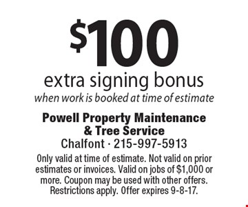 $100 extra signing bonus when work is booked at time of estimate. Coupons must be presented at time of estimate. No exceptions. Only valid at time of estimate. Not valid on prior estimates or invoices. Valid on jobs of $1,000 or more. Coupon may be used with other offers. Restrictions apply. Offer expires 9-8-17.