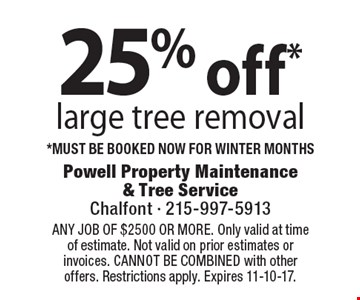 25% off* large tree removal. *Must be booked now for winter months. Coupons must be presented at time of estimate. No exceptions. ANY JOB OF $2500 OR MORE. Only valid at time of estimate. Not valid on prior estimates or invoices. CANNOT BE COMBINED with other offers. Restrictions apply. Expires 11-10-17.