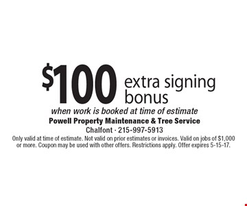 $100 extra signing bonus when work is booked at time of estimate . Only valid at time of estimate. Not valid on prior estimates or invoices. Valid on jobs of $1,000or more. Coupon may be used with other offers. Restrictions apply. Offer expires 5-15-17.