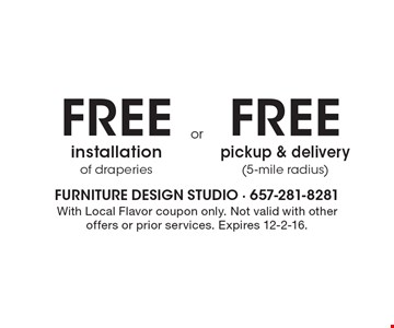 Free installation of draperies or free pickup & delivery (5-mile radius). With Local Flavor coupon only. Not valid with other offers or prior services. Expires 12-2-16.