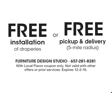 free installation of draperies. free pickup & delivery (5-mile radius). With Local Flavor coupon only. Not valid with other offers or prior services. Expires 12-2-16.