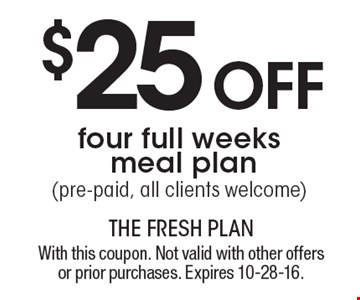 $25 off four full weeks meal plan (pre-paid, all clients welcome). With this coupon. Not valid with other offers or prior purchases. Expires 10-28-16.