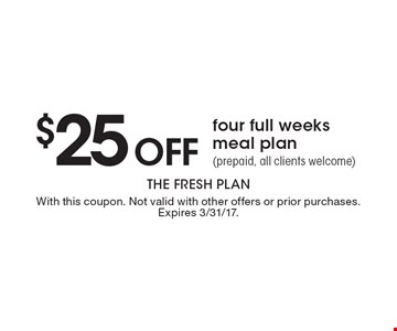 $25 off four full weeks meal plan prepaid, all clients welcome). With this coupon. Not valid with other offers or prior purchases. Expires 3/31/17.