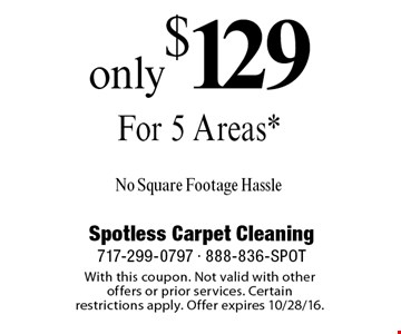 Only $129 For 5 Areas* No Square Footage Hassle. With this coupon. Not valid with other offers or prior services. Certain restrictions apply. Offer expires 10/28/16.