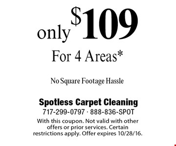 Only $109 For 4 Areas* No Square Footage Hassle. With this coupon. Not valid with other offers or prior services. Certain restrictions apply. Offer expires 10/28/16.