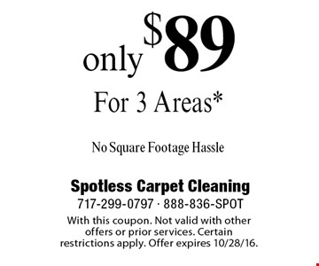 Only $89 For 3 Areas* No Square Footage Hassle. With this coupon. Not valid with other offers or prior services. Certain restrictions apply. Offer expires 10/28/16.