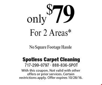 Only $79 For 2 Areas* No Square Footage Hassle. With this coupon. Not valid with other offers or prior services. Certain restrictions apply. Offer expires 10/28/16.