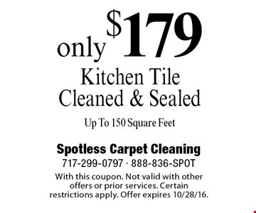 only $179 Kitchen Tile Cleaned & Sealed Up To 150 Square Feet. With this coupon. Not valid with other offers or prior services. Certain restrictions apply. Offer expires 10/28/16.