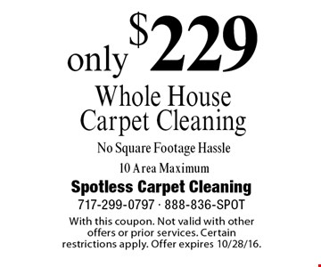 Only $229 Whole House Carpet Cleaning No Square Footage Hassle. 10 Area Maximum. With this coupon. Not valid with other offers or prior services. Certain restrictions apply. Offer expires 10/28/16.