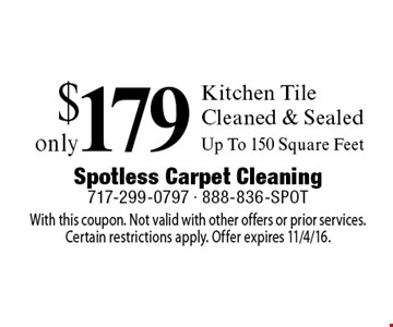 Only $179 Kitchen Tile Cleaned & Sealed, Up To 150 Square Feet. With this coupon. Not valid with other offers or prior services.Certain restrictions apply. Offer expires 11/4/16.