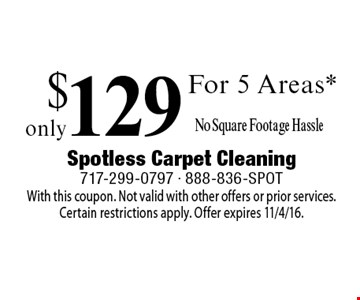 Only $129 For 5 Areas* No Square Footage Hassle. With this coupon. Not valid with other offers or prior services.Certain restrictions apply. Offer expires 11/4/16.