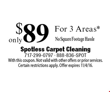 Only $89 For 3 Areas* No Square Footage Hassle. With this coupon. Not valid with other offers or prior services.Certain restrictions apply. Offer expires 11/4/16.