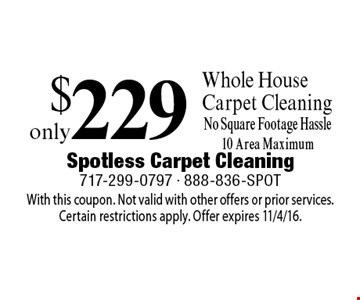 Only $229 Whole House Carpet Cleaning No Square Footage Hassle, 10 Area Maximum . With this coupon. Not valid with other offers or prior services.Certain restrictions apply. Offer expires 11/4/16.