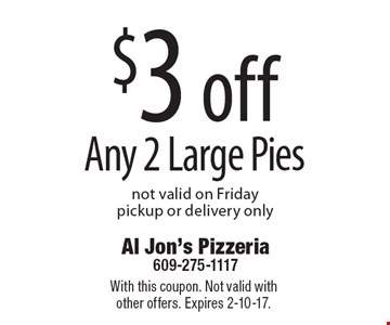 $3 off Any 2 Large Pies not valid on Friday, pickup or delivery only. With this coupon. Not valid with other offers. Expires 2-10-17.
