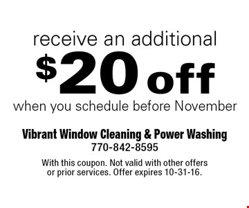 Receive an additional $20 off when you schedule before November. With this coupon. Not valid with other offers or prior services. Offer expires 10-31-16.