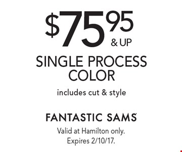$75.95 & up single process color, includes cut & style. Valid at Hamilton only. Expires 2/10/17.