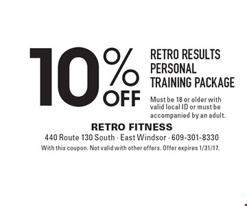 10% off Retro results personal training package. Must be 18 or older with valid local ID or must be accompanied by an adult. With this coupon. Not valid with other offers. Offer expires 1/31/17.