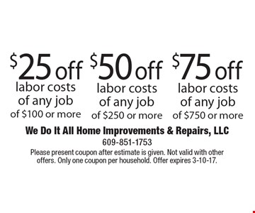 $75 off labor costs of any job of $750 or more. $50 off labor costs of any job of $250 or more. $25 off labor costs of any job of $100 or more. Please present coupon after estimate is given. Not valid with other offers. Only one coupon per household. Offer expires 3-10-17.