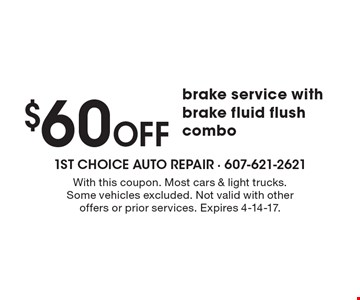 $60 off brake service with brake fluid flush combo. With this coupon. Most cars & light trucks. Some vehicles excluded. Not valid with other offers or prior services. Expires 4-14-17.
