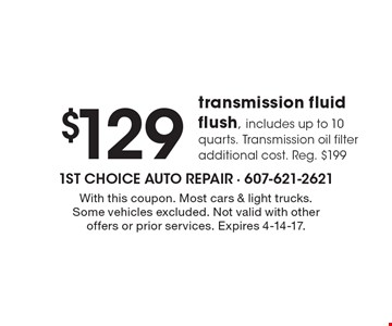 $129 transmission fluid flush, includes up to 10 quarts. Transmission oil filter additional cost. Reg. $199. With this coupon. Most cars & light trucks. Some vehicles excluded. Not valid with other offers or prior services. Expires 4-14-17.
