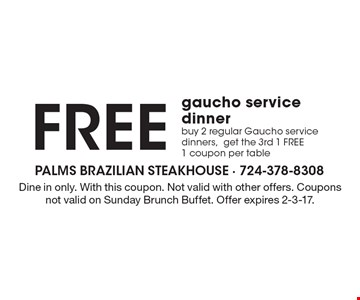 Free gaucho service dinner. Buy 2 regular Gaucho service dinners,get the 3rd 1 Free 1 coupon per table. Dine in only. With this coupon. Not valid with other offers. Coupons not valid on Sunday Brunch Buffet. Offer expires 2-3-17.