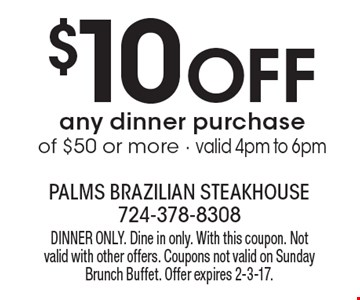 $10 Off any dinner purchase of $50 or more - valid 4pm to 6pm. Dinner Only. Dine in only. With this coupon. Not valid with other offers. Coupons not valid on Sunday Brunch Buffet. Offer expires 2-3-17.