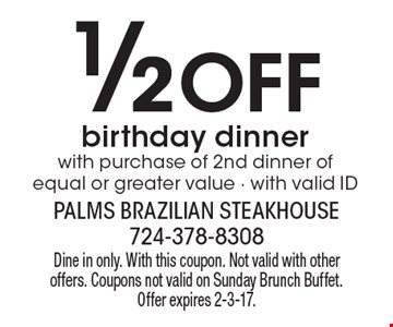 1/2 Off birthday dinner with purchase of 2nd dinner of equal or greater value - with valid ID. Dine in only. With this coupon. Not valid with other offers. Coupons not valid on Sunday Brunch Buffet. Offer expires 2-3-17.