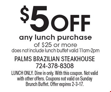 $5 Off any lunch purchase of $25 or more. Does not include lunch buffet valid 11am-2pm. Lunch Only. Dine in only. With this coupon. Not valid with other offers. Coupons not valid on Sunday Brunch Buffet. Offer expires 2-3-17.