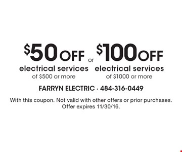 $50 Off electrical services of $500 or more. $100 Off electrical services of $1000 or more. With this coupon. Not valid with other offers or prior purchases. Offer expires 11/30/16.
