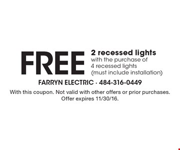 Free 2 recessed lights with the purchase of 4 recessed lights (must include installation). With this coupon. Not valid with other offers or prior purchases. Offer expires 11/30/16.