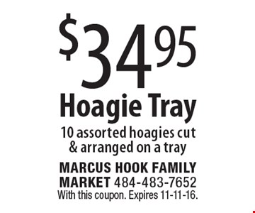$34.95 Hoagie Tray 10 assorted hoagies cut & arranged on a tray. With this coupon. Expires 11-11-16.