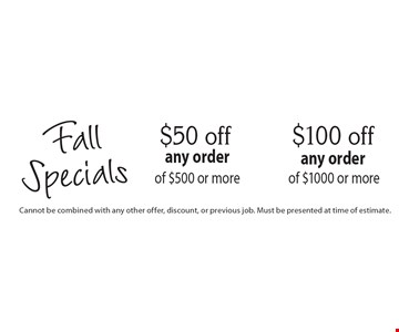 Fall Specials. $100 off any order of $1000 or more OR $50 off any order of $500 or more. Cannot be combined with any other offer, discount, or previous job. Must be presented at time of estimate.