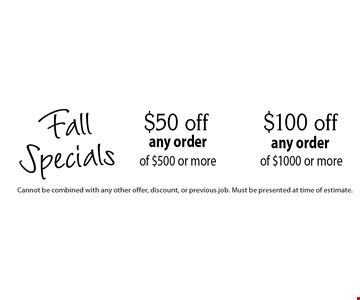 Fall Specials! $100 off any order of $1000 or more OR $50 off any order of $500 or more. Cannot be combined with any other offer, discount, or previous job. Must be presented at time of estimate.