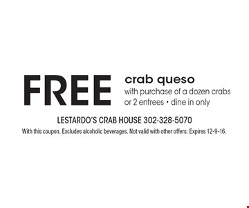 Free crab queso with purchase of a dozen crabs or 2 entrees - dine in only. With this coupon. Excludes alcoholic beverages. Not valid with other offers. Expires 12-9-16.