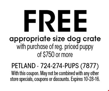 Free appropriate size dog crate with purchase of reg. priced puppy of $750 or more. With this coupon. May not be combined with any other store specials, coupons or discounts. Expires 10-28-16.