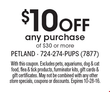 $10 Off any purchase of $30 or more. With this coupon. Excludes pets, aquariums, dog & cat food, flea & tick products, furminator kits, gift cards & gift certificates. May not be combined with any other store specials, coupons or discounts. Expires 10-28-16.