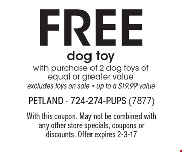 FREE dog toy with purchase of 2 dog toys of equal or greater value. excludes toys on sale - up to a $19.99 value. With this coupon. May not be combined with any other store specials, coupons or discounts. Offer expires 2-3-17