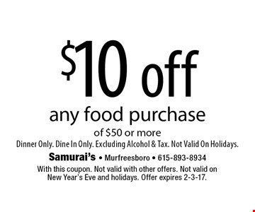 $10 off any food purchase of $50 or more. Dinner Only. Dine In Only. Excluding Alcohol & Tax. Not Valid On Holidays. With this coupon. Not valid with other offers. Not valid on New Year's Eve and holidays. Offer expires 2-3-17.