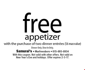 Free appetizer with the purchase of two dinner entrees ($6 max value). Dinner Only. Dine In Only. With this coupon. Not valid with other offers. Not valid on New Year's Eve and holidays. Offer expires 2-3-17.
