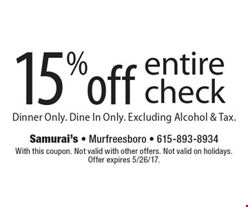 15% off entire check. Dinner Only. Dine In Only. Excluding Alcohol & Tax. With this coupon. Not valid with other offers. Not valid on holidays. Offer expires 5/26/17.