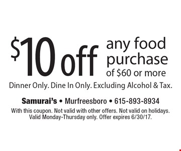 $10 off any food purchase of $60 or more. Dinner Only. Dine In Only. Excluding Alcohol & Tax. With this coupon. Not valid with other offers. Not valid on holidays. Valid Monday-Thursday only. Offer expires 6/30/17.